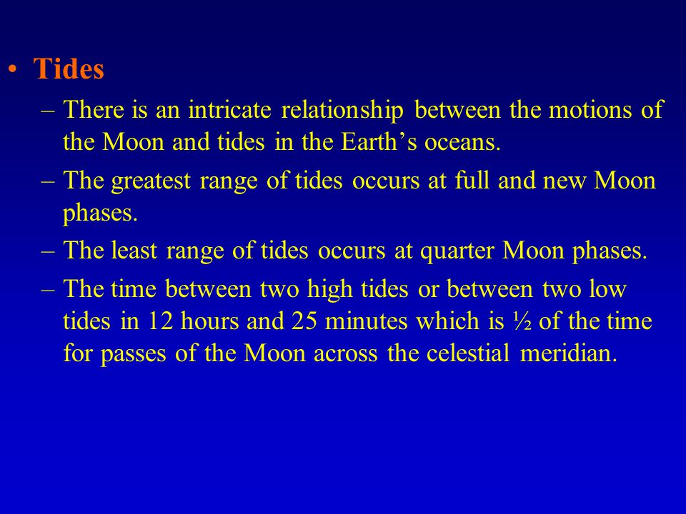 Tides –There is an intricate relationship between the motions of the Moon and tides in the Earth's oceans.