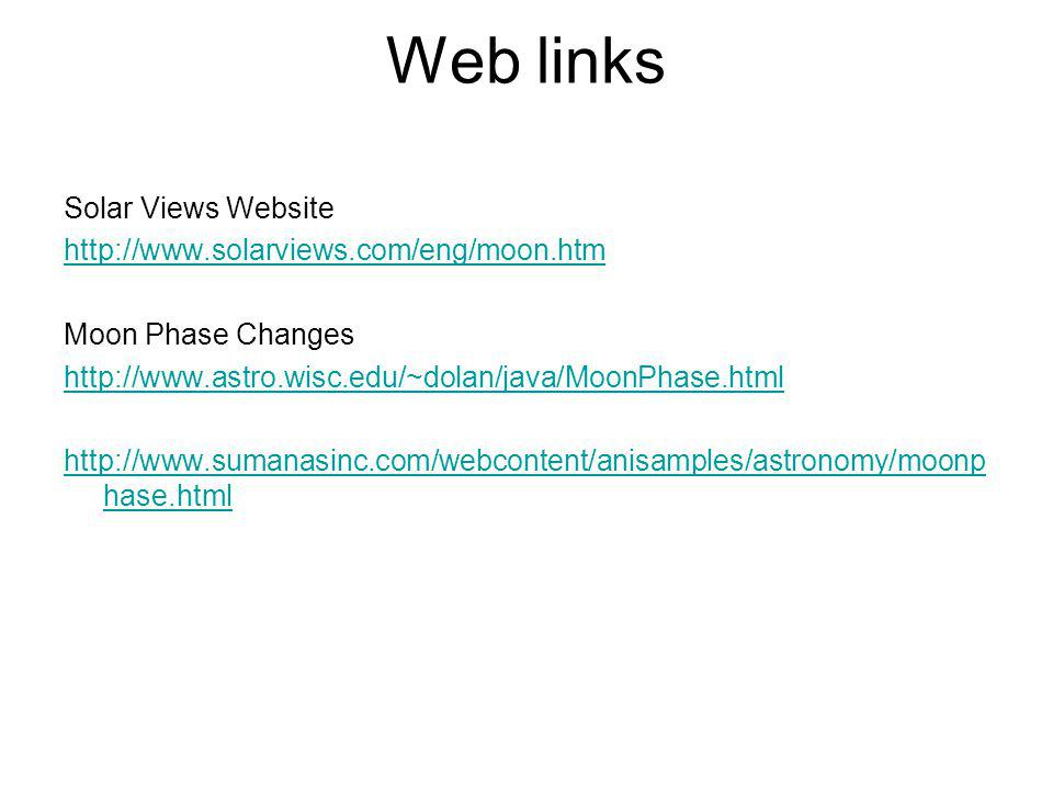 Web links Solar Views Website http://www.solarviews.com/eng/moon.htm Moon Phase Changes http://www.astro.wisc.edu/~dolan/java/MoonPhase.html http://ww