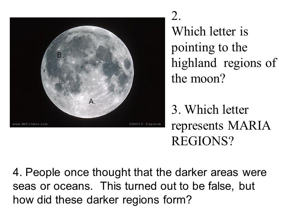 2. Which letter is pointing to the highland regions of the moon? 3. Which letter represents MARIA REGIONS? 4. People once thought that the darker area