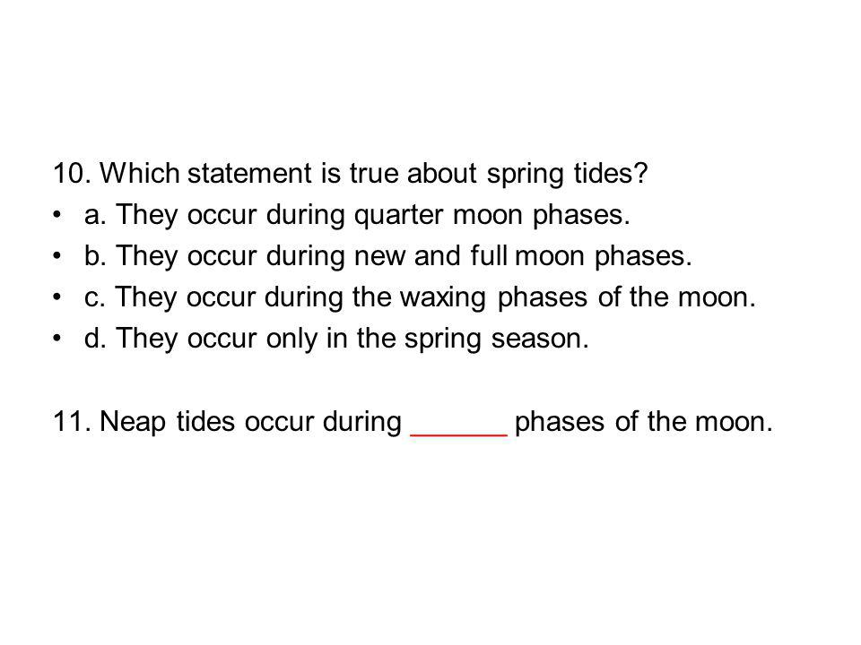 10. Which statement is true about spring tides? a. They occur during quarter moon phases. b. They occur during new and full moon phases. c. They occur