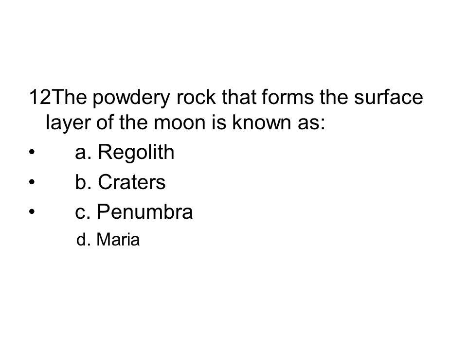 12The powdery rock that forms the surface layer of the moon is known as: a. Regolith b. Craters c. Penumbra d. Maria