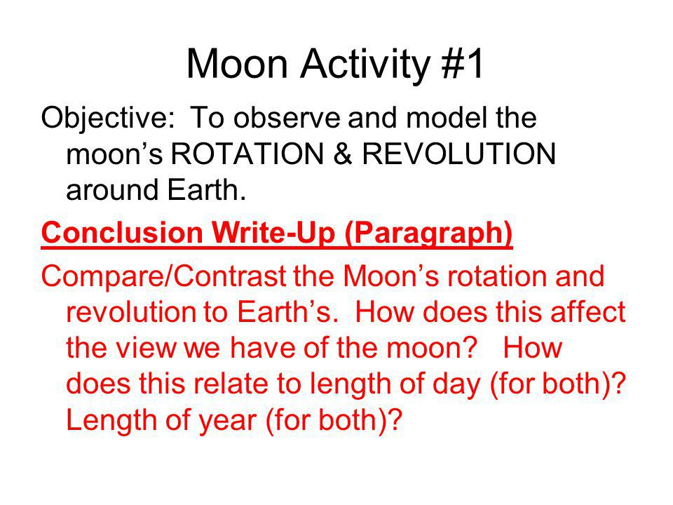 Moon Activity #1 Objective: To observe and model the moon's ROTATION & REVOLUTION around Earth. Conclusion Write-Up (Paragraph) Compare/Contrast the M