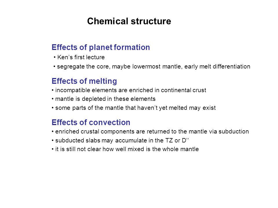 Chemical structure Effects of planet formation Ken's first lecture segregate the core, maybe lowermost mantle, early melt differentiation Effects of m