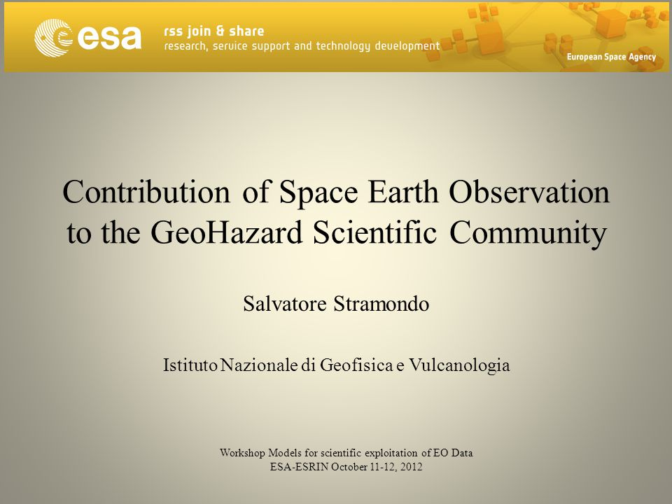 Contribution of Space Earth Observation to the GeoHazard Scientific Community Salvatore Stramondo Istituto Nazionale di Geofisica e Vulcanologia Workshop Models for scientific exploitation of EO Data ESA-ESRIN October 11-12, 2012