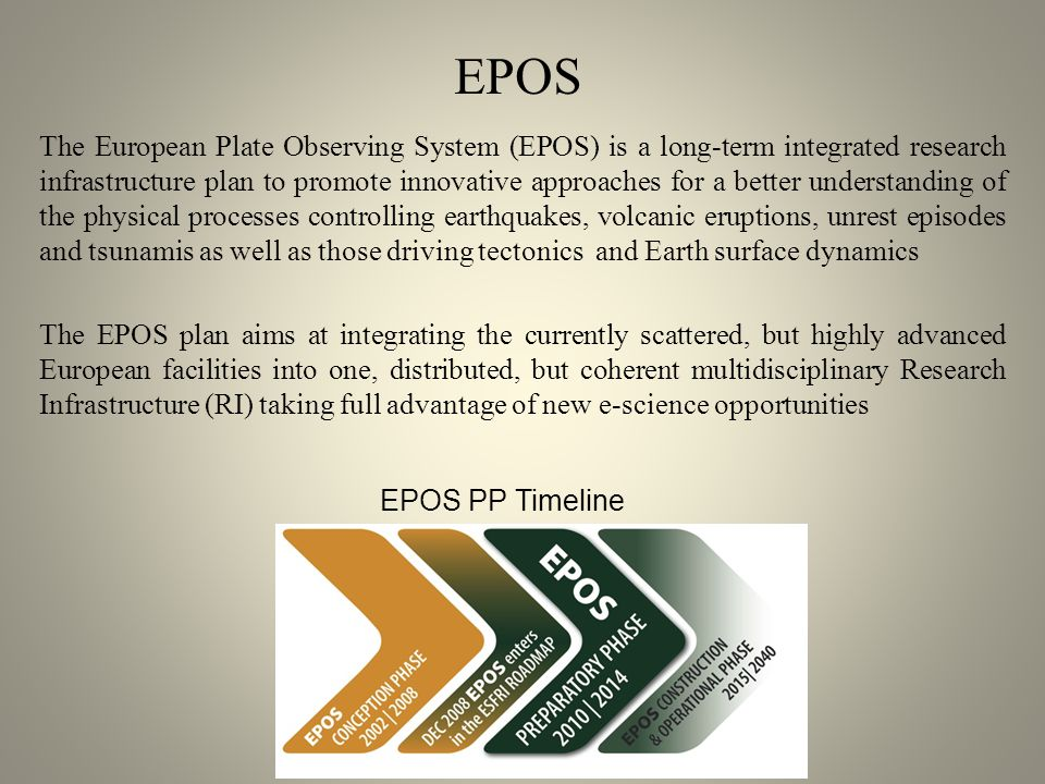 The European Plate Observing System (EPOS) is a long-term integrated research infrastructure plan to promote innovative approaches for a better understanding of the physical processes controlling earthquakes, volcanic eruptions, unrest episodes and tsunamis as well as those driving tectonics and Earth surface dynamics The EPOS plan aims at integrating the currently scattered, but highly advanced European facilities into one, distributed, but coherent multidisciplinary Research Infrastructure (RI) taking full advantage of new e-science opportunities EPOS PP Timeline EPOS