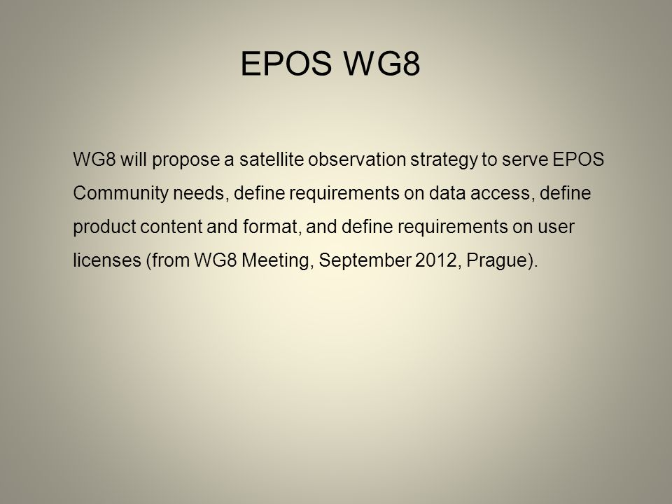 EPOS WG8 WG8 will propose a satellite observation strategy to serve EPOS Community needs, define requirements on data access, define product content and format, and define requirements on user licenses (from WG8 Meeting, September 2012, Prague).