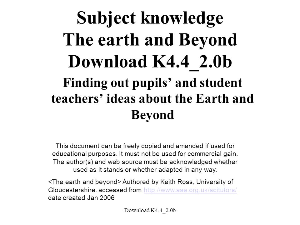 Download K4.4_2.0b Subject knowledge The earth and Beyond Download K4.4_2.0b Finding out pupils' and student teachers' ideas about the Earth and Beyond This document can be freely copied and amended if used for educational purposes.