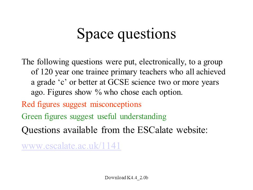 Download K4.4_2.0b Space questions The following questions were put, electronically, to a group of 120 year one trainee primary teachers who all achieved a grade 'c' or better at GCSE science two or more years ago.