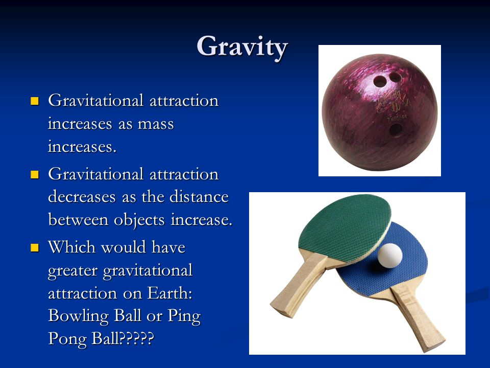 Gravity Gravitational attraction increases as mass increases. Gravitational attraction decreases as the distance between objects increase. Which would