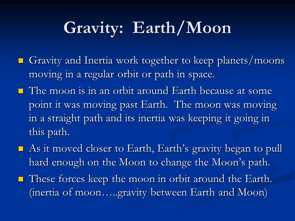Gravity: Earth/Moon Gravity and Inertia work together to keep planets/moons moving in a regular orbit or path in space. Gravity and Inertia work toget