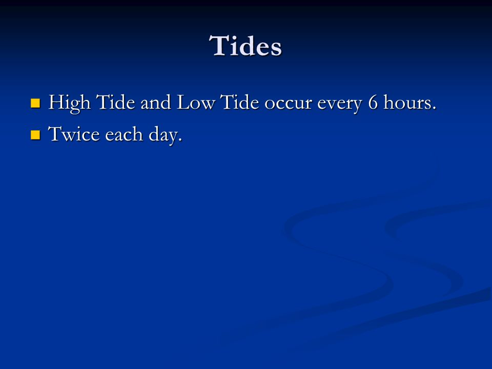 Tides High Tide and Low Tide occur every 6 hours. High Tide and Low Tide occur every 6 hours. Twice each day. Twice each day.