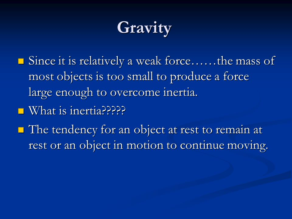 Gravity Since it is relatively a weak force……the mass of most objects is too small to produce a force large enough to overcome inertia. Since it is re