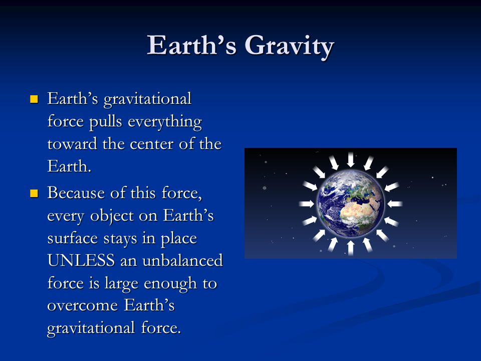 Earth's Gravity Earth's gravitational force pulls everything toward the center of the Earth. Because of this force, every object on Earth's surface st