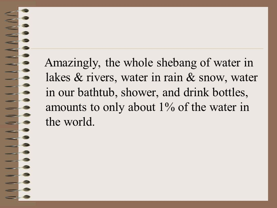 Amazingly, the whole shebang of water in lakes & rivers, water in rain & snow, water in our bathtub, shower, and drink bottles, amounts to only about