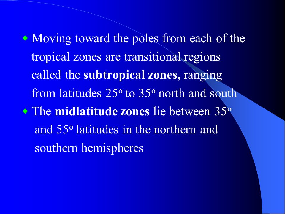 World Latitude Zones ◆ The equatorial zone encompasses the equator and covers the latitude belt roughly 10 o N to 10 o S ◆ Spanning the tropics of cancer and Capricorn are the tropical zones, ranging from latitudes 10 o to 25 o north and south