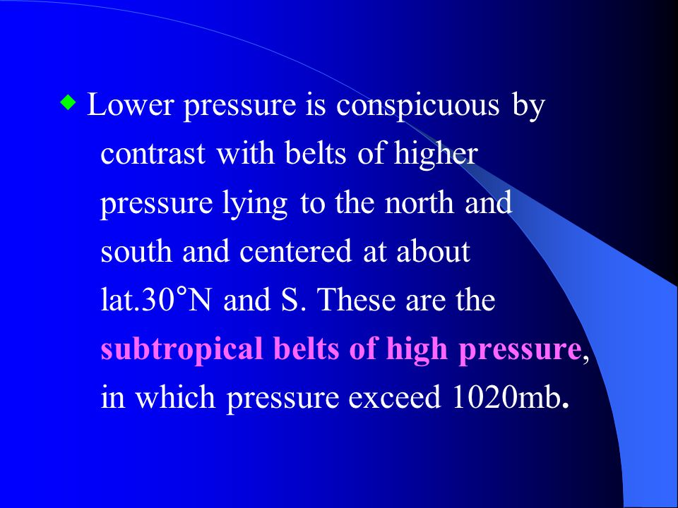 Global Distribution of Surface Pressure Systems ◆ Over the equatorial zone is a belt of somewhat lower than normal pressure, between 1011 and 1008 mb, which is known as the equatorial trough.