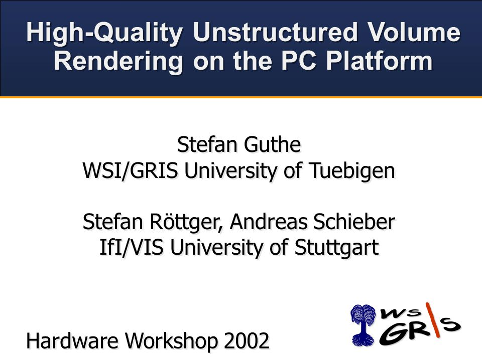 High-Quality Unstructured Volume Rendering on the PC Platform High-Quality Unstructured Volume Rendering on the PC Platform Hardware Workshop 2002 Stefan Guthe WSI/GRIS University of Tuebigen Stefan Röttger, Andreas Schieber IfI/VIS University of Stuttgart Stefan Guthe WSI/GRIS University of Tuebigen Stefan Röttger, Andreas Schieber IfI/VIS University of Stuttgart