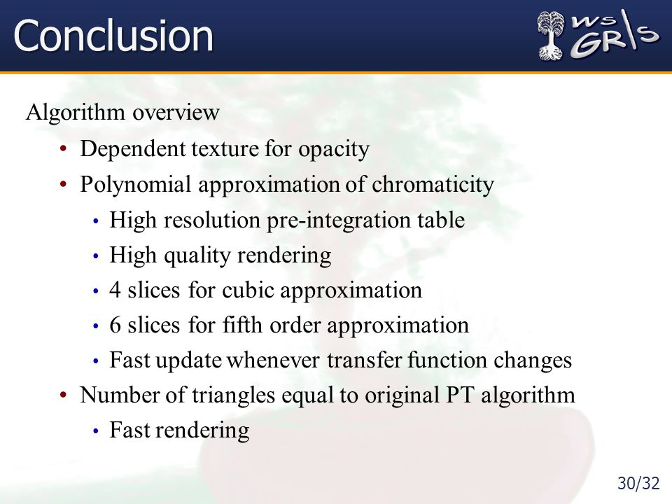 30/32 Conclusion Algorithm overview Dependent texture for opacity Polynomial approximation of chromaticity High resolution pre-integration table High quality rendering 4 slices for cubic approximation 6 slices for fifth order approximation Fast update whenever transfer function changes Number of triangles equal to original PT algorithm Fast rendering