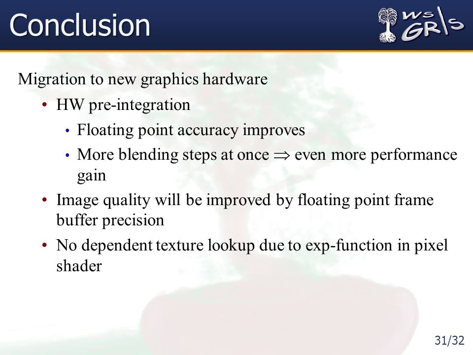 31/32 Conclusion Migration to new graphics hardware HW pre-integration Floating point accuracy improves More blending steps at once  even more performance gain Image quality will be improved by floating point frame buffer precision No dependent texture lookup due to exp-function in pixel shader
