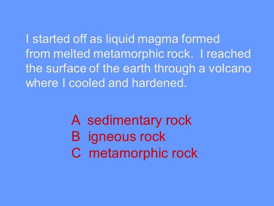 I started off as liquid magma formed from melted metamorphic rock. I reached the surface of the earth through a volcano where I cooled and hardened. A