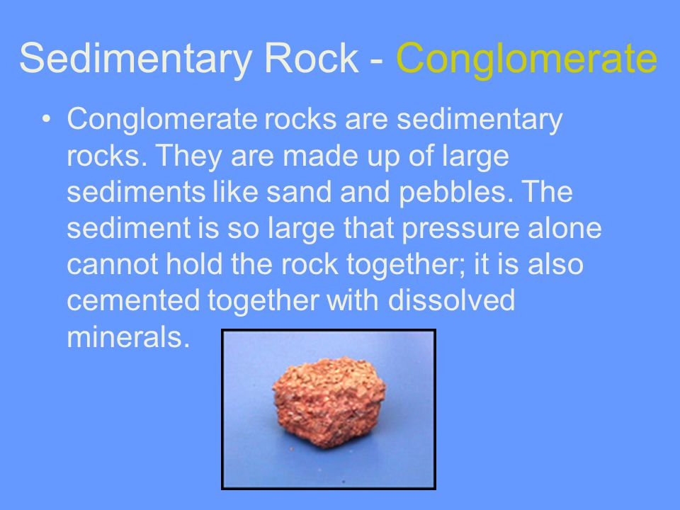 Conglomerate rocks are sedimentary rocks. They are made up of large sediments like sand and pebbles. The sediment is so large that pressure alone cann