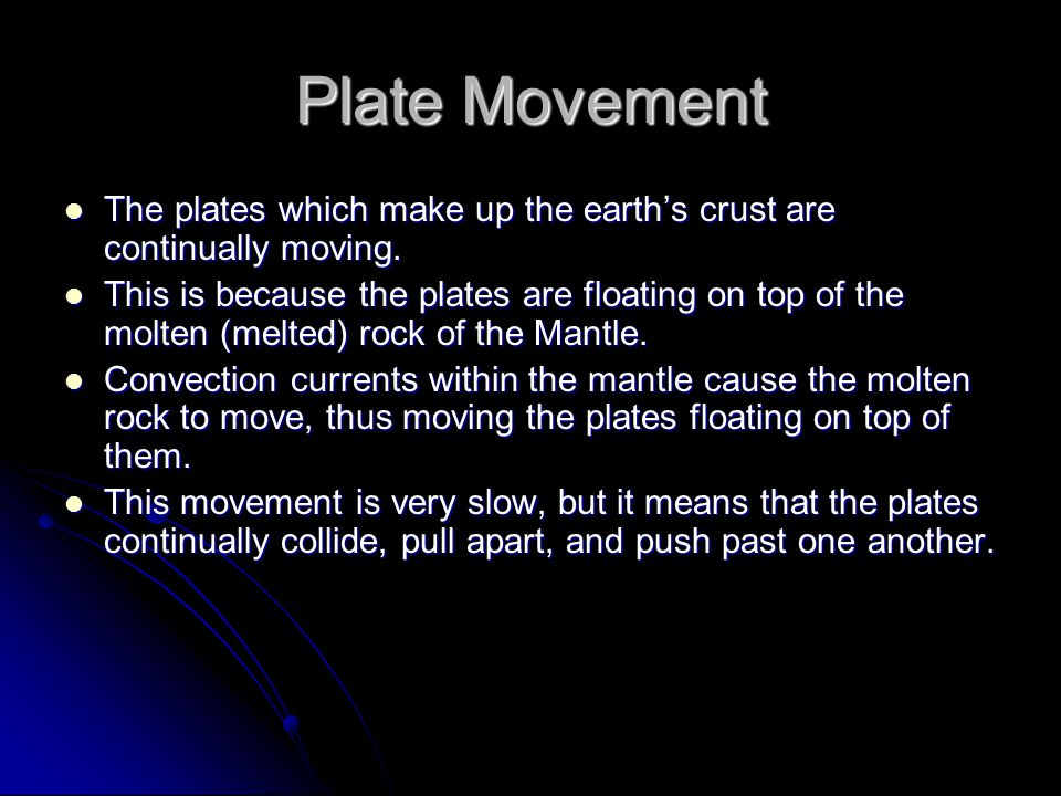 Plate Movement The plates which make up the earth's crust are continually moving. The plates which make up the earth's crust are continually moving. T