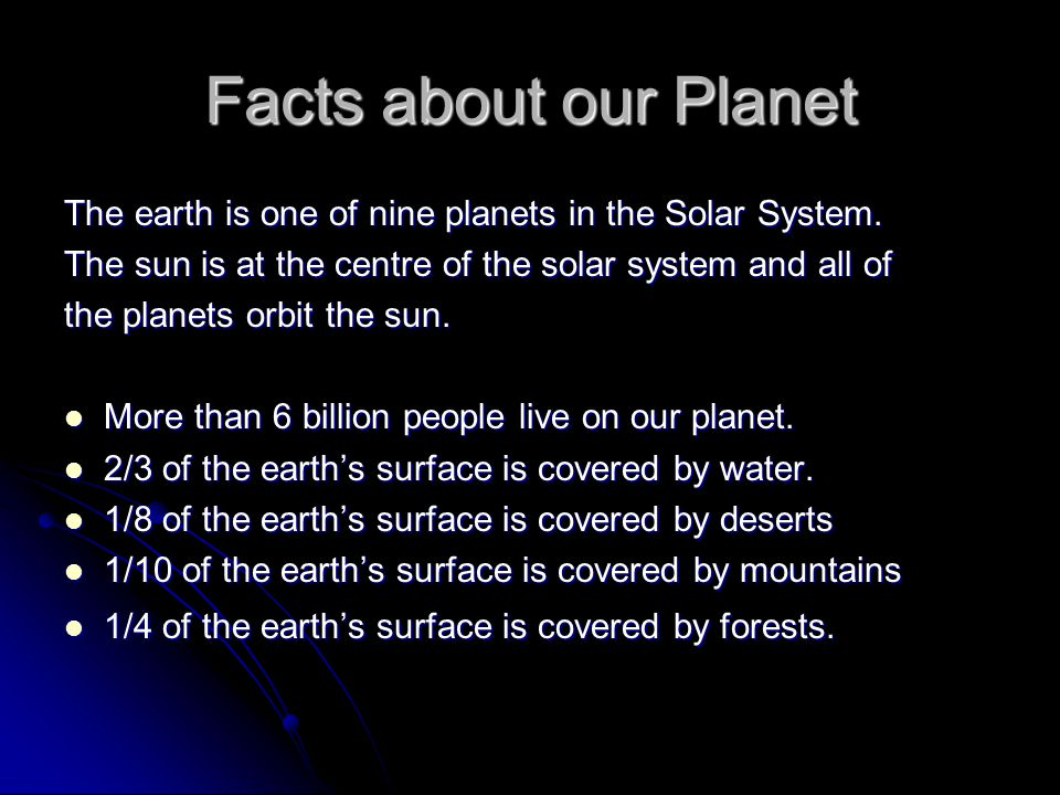 Facts about our Planet The earth is one of nine planets in the Solar System. The sun is at the centre of the solar system and all of the planets orbit