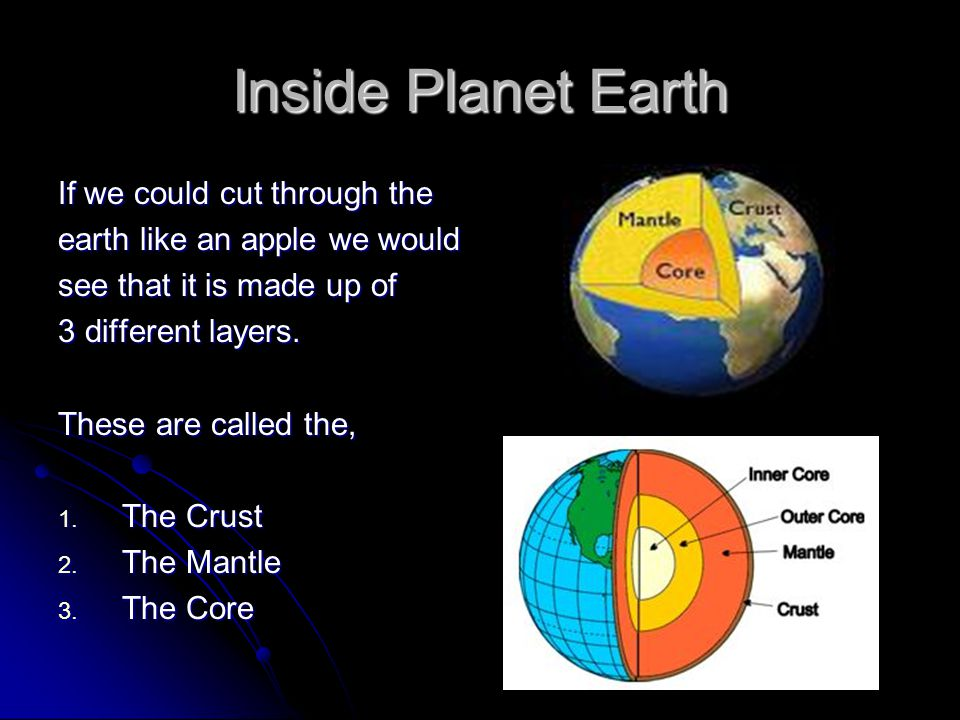Inside Planet Earth If we could cut through the earth like an apple we would see that it is made up of 3 different layers. These are called the, 1. Th