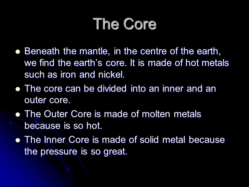 The Core Beneath the mantle, in the centre of the earth, we find the earth's core. It is made of hot metals such as iron and nickel. Beneath the mantl