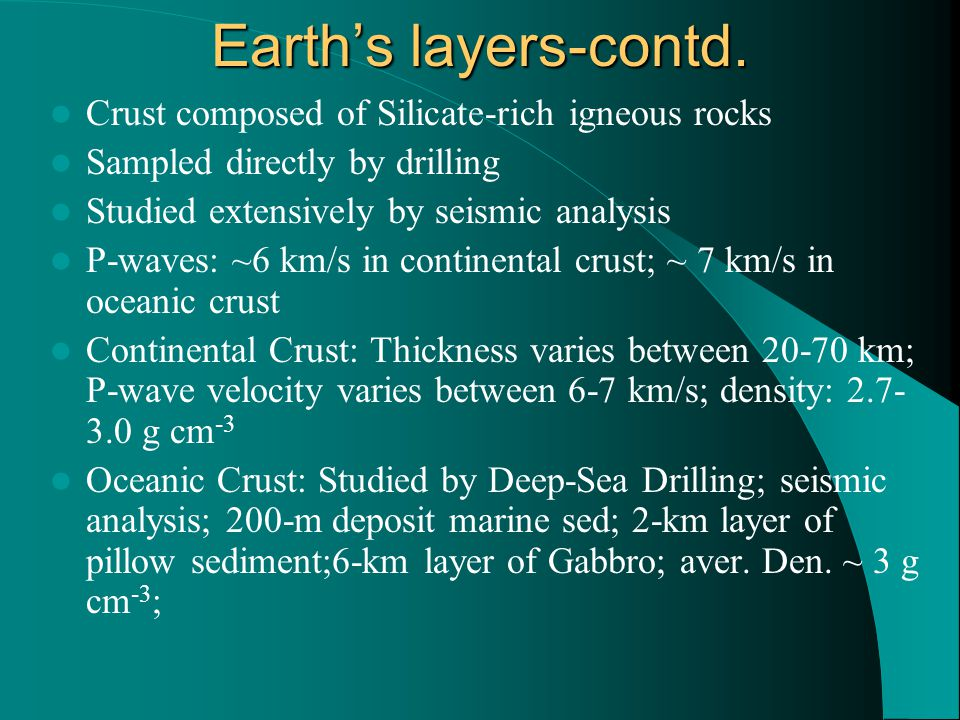Earth's layers-contd. Crust composed of Silicate-rich igneous rocks Sampled directly by drilling Studied extensively by seismic analysis P-waves: ~6 k