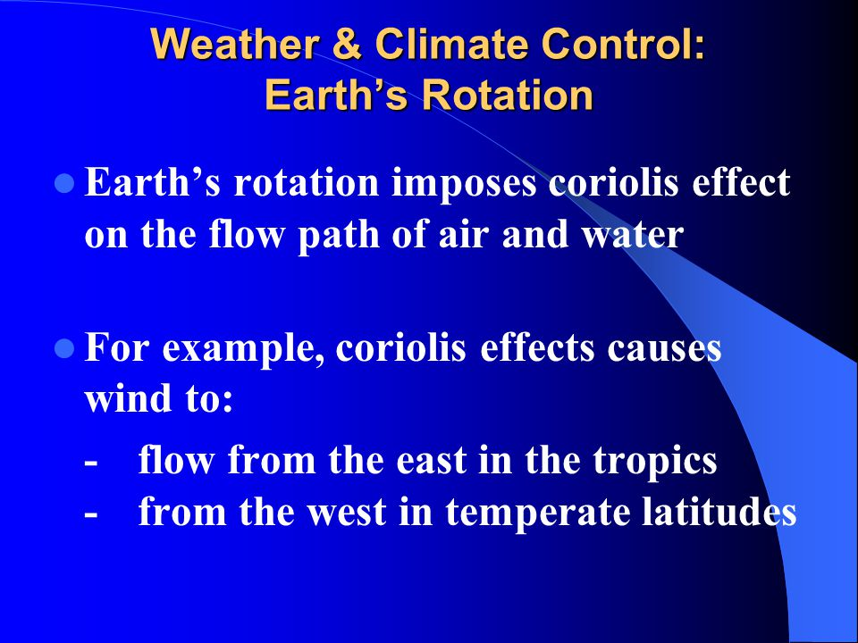 Weather & Climate Control: Earth's Rotation Earth's rotation imposes coriolis effect on the flow path of air and water For example, coriolis effects c
