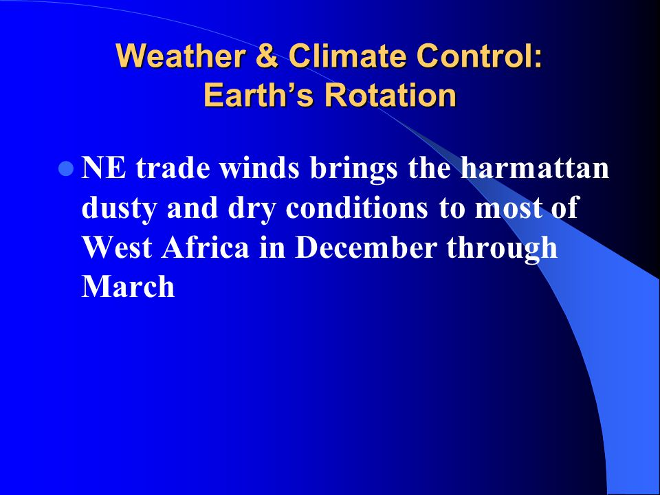 Weather & Climate Control: Earth's Rotation NE trade winds brings the harmattan dusty and dry conditions to most of West Africa in December through Ma