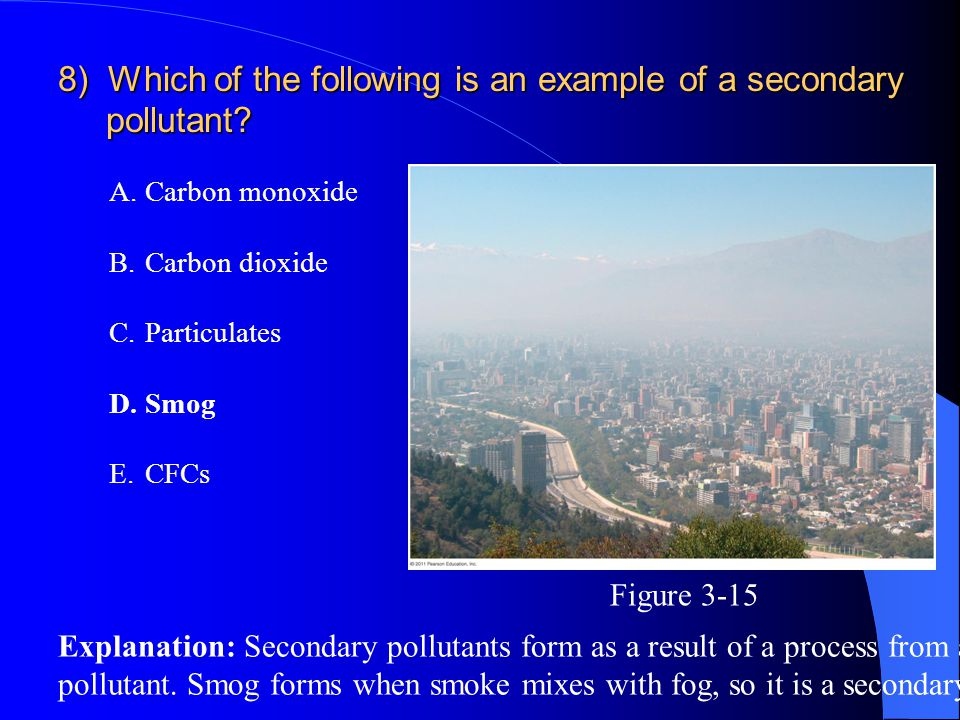 8) Which of the following is an example of a secondary pollutant? A.Carbon monoxide B.Carbon dioxide C.Particulates D.Smog E.CFCs Explanation: Seconda