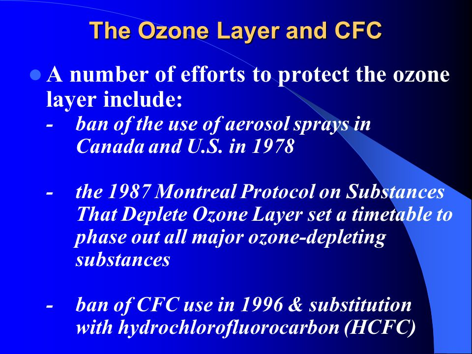 The Ozone Layer and CFC A number of efforts to protect the ozone layer include: -ban of the use of aerosol sprays in Canada and U.S. in 1978 -the 1987