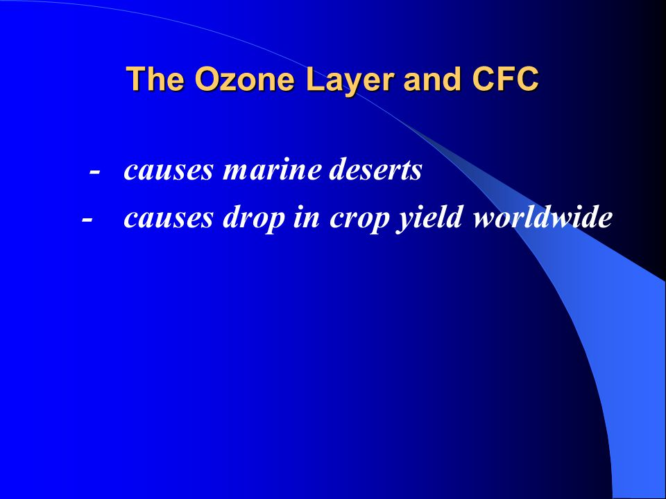 The Ozone Layer and CFC -causes marine deserts -causes drop in crop yield worldwide