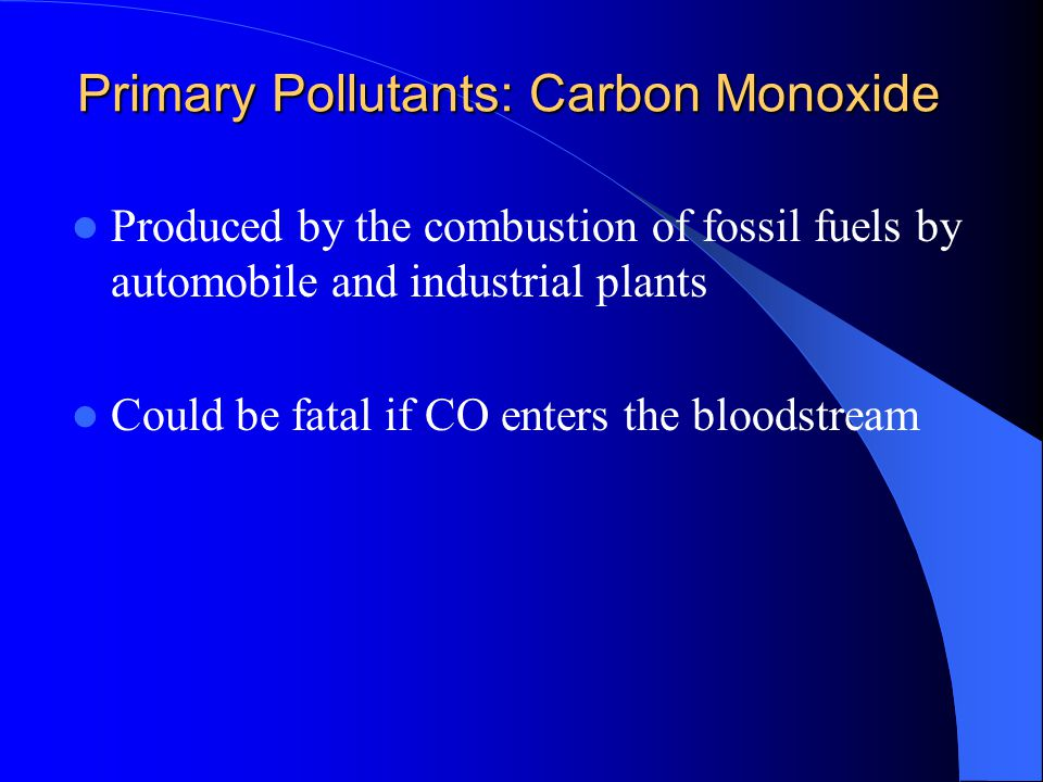 Primary Pollutants: Carbon Monoxide Produced by the combustion of fossil fuels by automobile and industrial plants Could be fatal if CO enters the blo