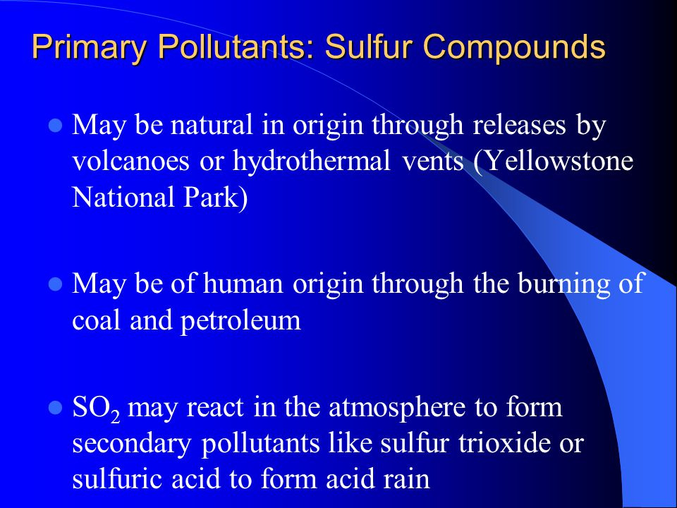 Primary Pollutants: Sulfur Compounds May be natural in origin through releases by volcanoes or hydrothermal vents (Yellowstone National Park) May be o