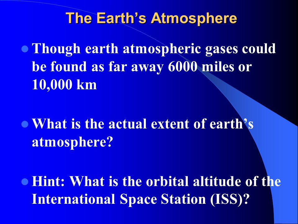 The Earth's Atmosphere Though earth atmospheric gases could be found as far away 6000 miles or 10,000 km What is the actual extent of earth's atmosphe