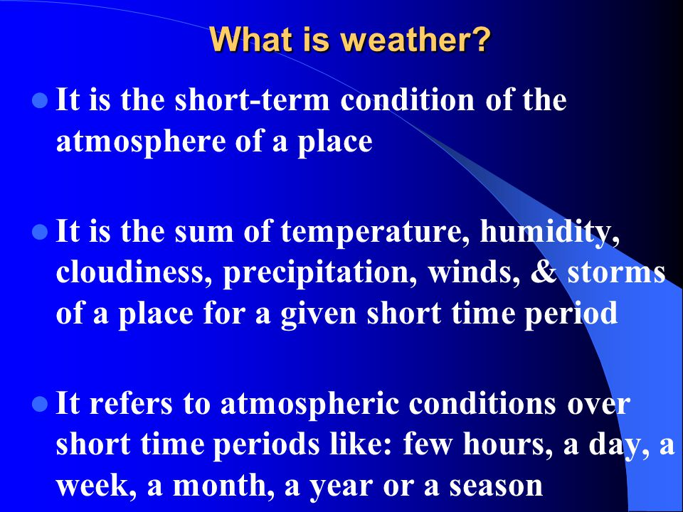 What is weather? It is the short-term condition of the atmosphere of a place It is the sum of temperature, humidity, cloudiness, precipitation, winds,