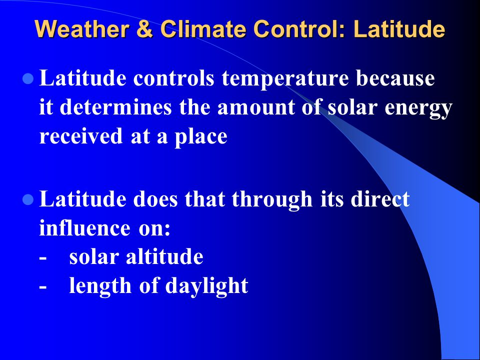 Weather & Climate Control: Latitude Latitude controls temperature because it determines the amount of solar energy received at a place Latitude does t