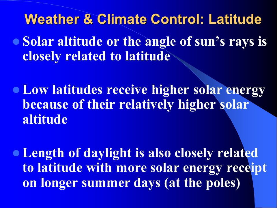 Weather & Climate Control: Latitude Solar altitude or the angle of sun's rays is closely related to latitude Low latitudes receive higher solar energy
