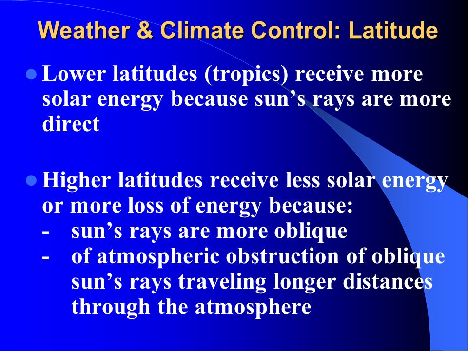 Weather & Climate Control: Latitude Lower latitudes (tropics) receive more solar energy because sun's rays are more direct Higher latitudes receive le