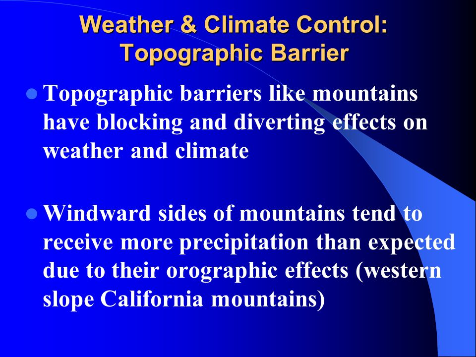 Weather & Climate Control: Topographic Barrier Topographic barriers like mountains have blocking and diverting effects on weather and climate Windward
