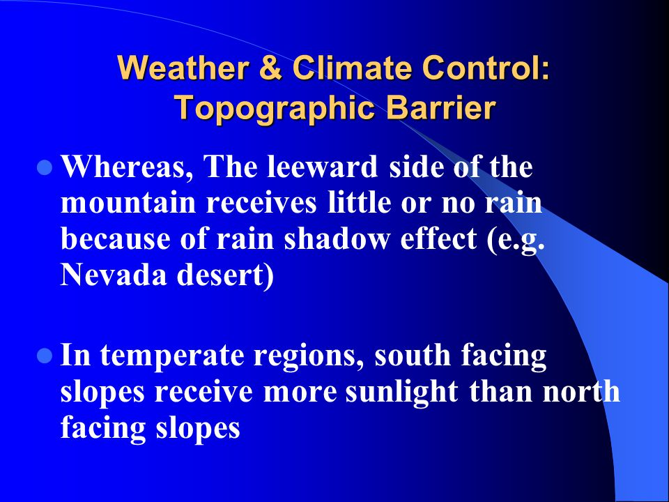 Weather & Climate Control: Topographic Barrier Whereas, The leeward side of the mountain receives little or no rain because of rain shadow effect (e.g