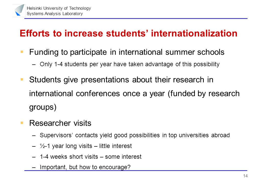 Helsinki University of Technology Systems Analysis Laboratory 14 Efforts to increase students' internationalization  Funding to participate in international summer schools –Only 1-4 students per year have taken advantage of this possibility  Students give presentations about their research in international conferences once a year (funded by research groups)  Researcher visits –Supervisors' contacts yield good possibilities in top universities abroad –½-1 year long visits – little interest –1-4 weeks short visits – some interest –Important, but how to encourage