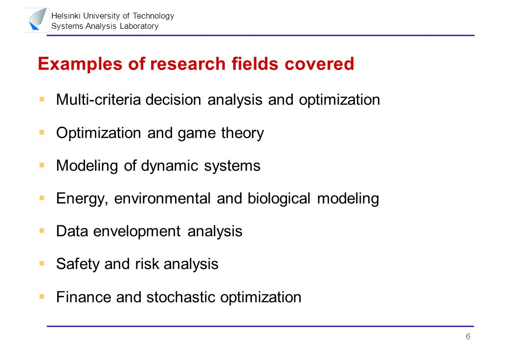 Helsinki University of Technology Systems Analysis Laboratory 6 Examples of research fields covered  Multi-criteria decision analysis and optimization  Optimization and game theory  Modeling of dynamic systems  Energy, environmental and biological modeling  Data envelopment analysis  Safety and risk analysis  Finance and stochastic optimization