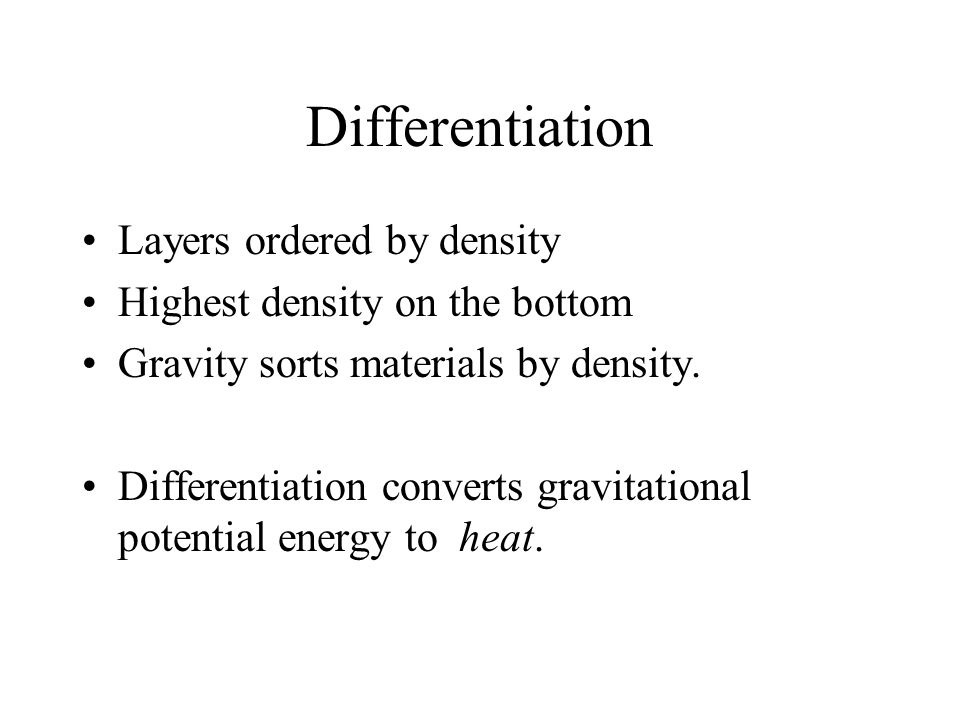 Differentiation Layers ordered by density Highest density on the bottom Gravity sorts materials by density. Differentiation converts gravitational pot