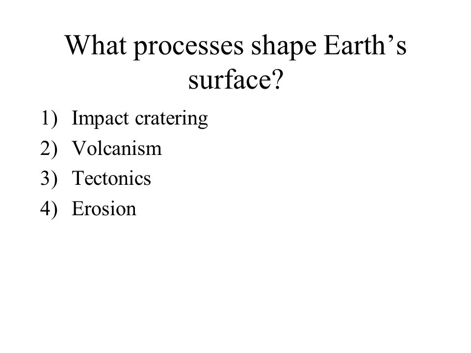 What processes shape Earth's surface? 1)Impact cratering 2)Volcanism 3)Tectonics 4)Erosion