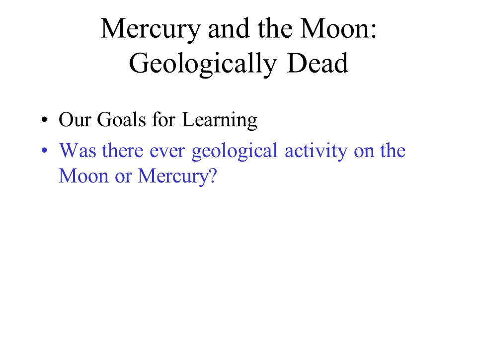 Mercury and the Moon: Geologically Dead Our Goals for Learning Was there ever geological activity on the Moon or Mercury?