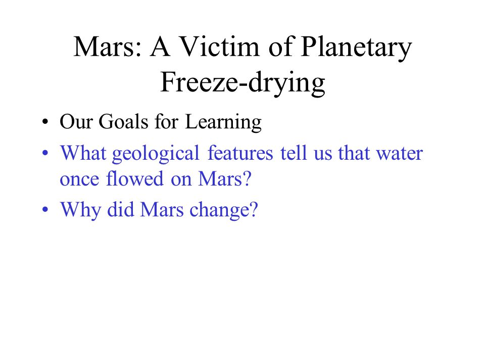 Mars: A Victim of Planetary Freeze-drying Our Goals for Learning What geological features tell us that water once flowed on Mars? Why did Mars change?